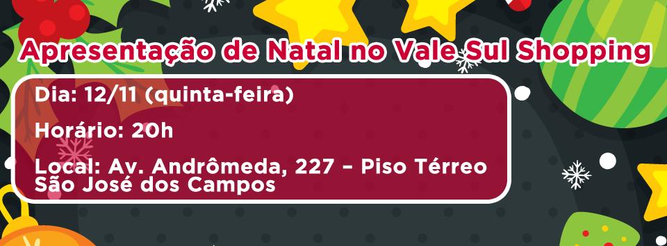 Apresentação de Natal no Shopping Vale Sul Dia: 12/11 (quinta-feira) Horário: 19h Local: Av. Andrômeda, 227 – Piso Térreo – São José dos Campos